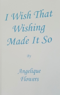 <strong>I Wish That Wishing Made It So </strong><br>by Angelique Flowers